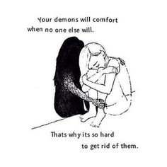 No kidding. I love my demons more than anything. They are always there for me. When my family took my blades they helped me get one they always will care