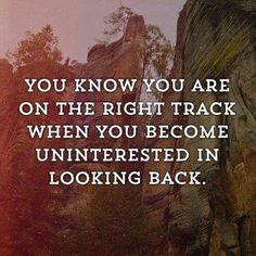 You know you are on the right track when you become uninterested in looking back. | Anonymous ART of Revolution