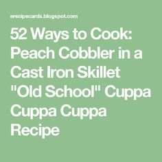 """52 Ways to Cook: Peach Cobbler in a Cast Iron Skillet """"Old School"""" Cuppa Cuppa Cuppa Recipe"""