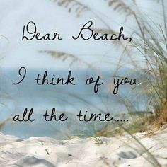 I think of the beach all the time, beach, sand, ocean