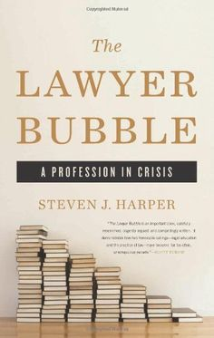 The Lawyer Bubble: A Profession in Crisis by Steven J. Harper