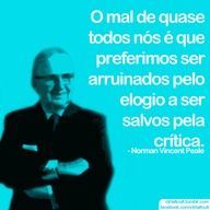 """""""The trouble with most of us is that we would rather be ruined by praise than saved by criticism."""" ~Norman Vincent Peale"""