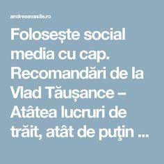 Folosește social media cu cap. Recomandări de la Vlad Tăușance – Atâtea lucruri de trăit, atât de puţin timp
