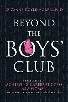 Beyond the Boys' Club: Achieving Career Success as a Woman Working in a Male Dominated Field by Suzanne Doyle-Morris,