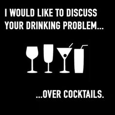 I would like to discuss your drinking problem..over cocktails..
