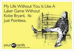 My Life Without You Is Like A Laker Game Without Kobe Bryant. Its Just Pointless.