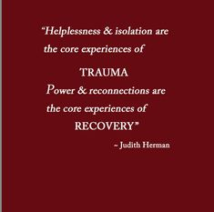 Helplessness & isolation are core experiences of trauma.  Power & reconnections are core experiences of recovery, according to Judith Herman #complex #trauma