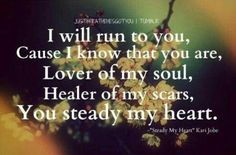 I will run to you, Cause I know that you are, Lover of my soul, Healer of my scars,  You steady my heart.  Source: JustBreatheHesGotYou   Tumbler  Based upon Psalm 147:3