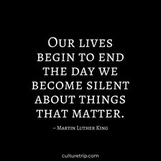 """Our lives begin to end the day we become silent about things that matter."" – Martin Luther King"