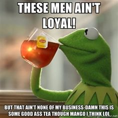 These men ain't loyal! But that ain't none of my business-Damn this is some good ass tea though mango I think lol | Kermit The Frog Drinking...