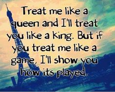 Treat me like a queen and I'll treat you like a king. But if you treat me like a game, I'll show you how it's played. thedailyquotes.com