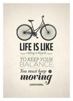 Life is like riding a bicycle... Couldn't agree more:)