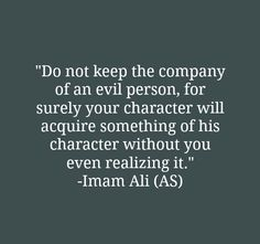 Do not keep the company of an evil person, for surely your character will acquire something of his character without you even realizing it. -Imam Ali (A. Hadith Quotes, Imam Ali Quotes, Allah Quotes, Muslim Quotes, Quran Quotes, Religious Quotes, Wisdom Quotes, Life Quotes, Beautiful Islamic Quotes