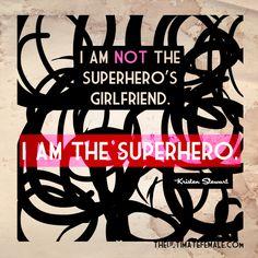 """I am not the superhero's girlfriend. I am the superhero."" -Kristen Stewart"