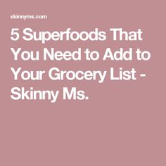 5 Superfoods That You Need to Add to Your Grocery List - Skinny Ms.