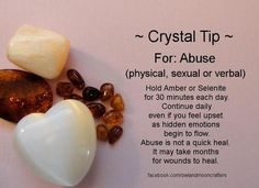 ~ Crystal Tip ~ Crystals for Healing Abuse Hold Amber or Selenite for 30 minutes each day. Continue daily even if you feel upset as hidden emotions begin to flow. Abuse is not a quick heal. It may take months for wounds to heal. Be patient with yourself.