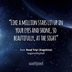 """Like a million stars lit up in your eyes and shone, so beautifully, at the sight"" - from Road Trip! [Kagehina] (on Wattpad) https://www.wattpad.com/216094979?utm_source=ios&utm_medium=pinterest&utm_content=share_quote&wp_page=quote&wp_uname=starlight971&wp_originator=QOxzSHFf4Hxwo6Hvp3qrwH9Zt2pxiMjfOTVsIW2Bp%2Fp1zO5b%2Bmbmc6tORK4jeEDwYyhkCRME%2F8%2BK9P9%2FGPF4K0B%2BNwQDTilCK9yyIqMQhlvvcrLWdbrRc14yCkBcGiVH #quote #wattpad"