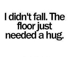 the floor needed a hug.