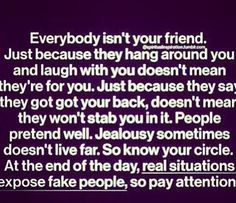 """Everybody isn't your friend. Just because they hang around you and laugh with you doesn't mean they're for you. Just beca..."