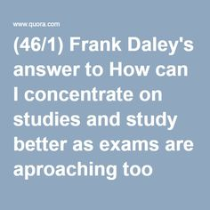 (46/1) Frank Daley's answer to How can I concentrate on studies and study better as exams are aproaching too soon? - Quora