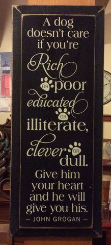 A dog doesn't care if you're rich or poor, educated or illiterate... - – Red Barn Company Store