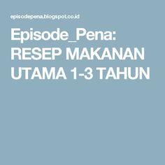 Episode_Pena: RESEP MAKANAN UTAMA 1-3 TAHUN