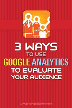 Tips on three ways to evaluate your audience and tactics with Google Analytics.