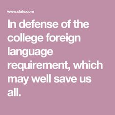In defense of the college foreign language requirement, which may well save us all.