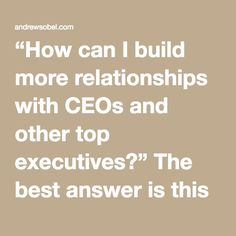 """""""How can I build more relationships with CEOs and other top executives?"""" The best answer is this principle: Follow the person, not the position"""