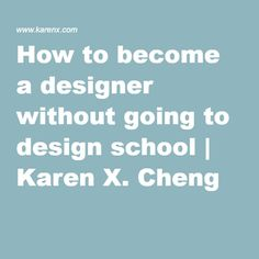 How to become a designer without going to design school | Karen X. Cheng