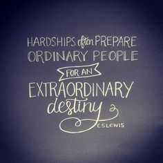 Hardships often prepare ordinary people for an extraordinary destiny. CS Lewis Yes we had a lot of hardships.
