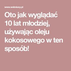 Oto jak wyglądać 10 lat młodziej, używając oleju kokosowego w ten sposób! Health Ads, Health Fitness, Common Phrases, Slow Food, Clean Eating, Hair Beauty, Hairstyle, Skin Care, Good Things
