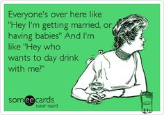 "Everyone's over here like ""Hey I'm getting married, or having babies"" And I'm like ""Hey who wants to day drink with me?"""