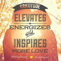"""""""Gratitude elevates, energizes, and inspires more love."""" #MakingHappy"""