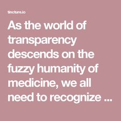 As the world of transparency descends on the fuzzy humanity of medicine, we all need to recognize that we are dealing with variable human anatomy, variable human physiology and human emotion.