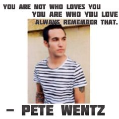 Pete Wentz>>>> YOU ARE WHAT YOU LOVE NOT WHO LOVES YOU. IN A WORLD FULL OF THE WORD YES IM HERE TO SCREAM...