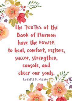 """Oct 2017 """"The truths of the Book of Mormon have the power to heal, comfort, restore, succor, strengthen, console, and cheer our souls."""" Russell M. Nelson"""