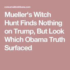 Mueller's Witch Hunt Finds Nothing on Trump, But Look Which Obama Truth Surfaced