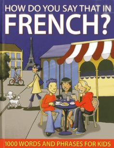 How Do You Say That In French?: 1000 Words and Phrases for Kids Helpful for adults learning French too. Pinned s morley
