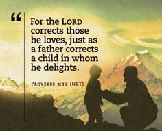 """Proverbs 3:12. """"For the Lord corrects those He loves, just as a father corrects a child in whom He delights.""""  Story of my life. LOL. Thank you, Jesus."""