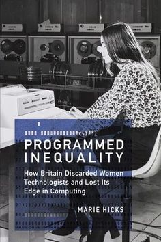 Programmed Inequality (History of Computing): How Britain Discarded Women Technologists and Lost Its Edge in Computing by Marie Hicks - MIT Press Margaret Thatcher, Churchill, Good Books, Books To Read, Computer Companies, Mighty Girl, Information Age, Civil Service, Forced Labor
