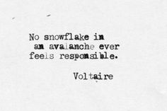 No snowflake in an avalanche ever feels responsible. ~ Voltaire #love