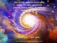 """Your mind is a powerful broadcasting system. It transmits and receives vibrations. It is the Law of Attraction that whatever frequency you put out is also attracted back to you. The more you transmit powerful, positive energy, the more you receive that as well. """"Thank you; I love you!"""" Marilyn Gordon.www.lifetransformationsecrets.com"""