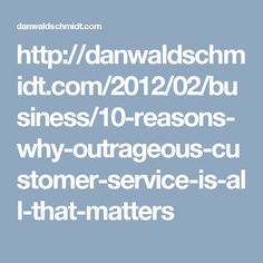 http://danwaldschmidt.com/2012/02/business/10-reasons-why-outrageous-customer-service-is-all-that-matters