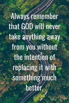 Always remember that GOD will never take anything away from you without the intention of replacing it with something much better.