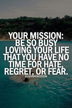 Your mission:  Be so busy loving your life that you have no  time for hate, regret, or fear