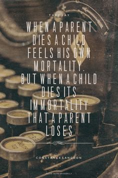 They say when a parent dies a child feels his own mortality. But when a child dies its immortality that a parent loses - Constance Langdon | Cassidi made this with Spoken.ly