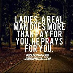 A REAL MAN will lead you closer to God! He will pray for you and promote your relationship with God...