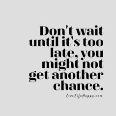 Don't wait until it's too late, you might not get another chance. livelifehappy.com