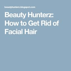 Beauty Hunterz: How to Get Rid of Facial Hair